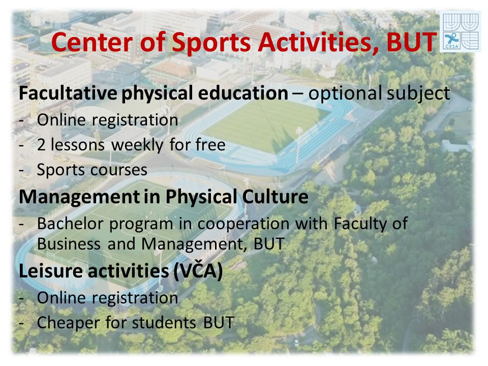 Center of Sports Activities, BUT Facultative physical education – optional subject -Online registration -2 lessons weekly for free -Sports courses Management in Physical Culture -Bachelor program in cooperation with Faculty of Business and Management, BUT Leisure activities (VČA) -Online registration -Cheaper for students BUT