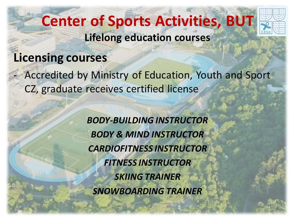Center of Sports Activities, BUT Lifelong education courses Licensing courses -Accredited by Ministry of Education, Youth and Sport CZ, graduate receives certified license BODY-BUILDING INSTRUCTOR BODY & MIND INSTRUCTOR CARDIOFITNESS INSTRUCTOR FITNESS INSTRUCTOR SKIING TRAINER SNOWBOARDING TRAINER