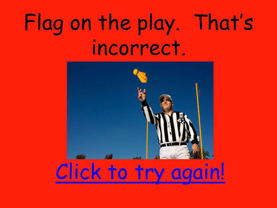Flag on the play. Thats incorrect. Click to try again!