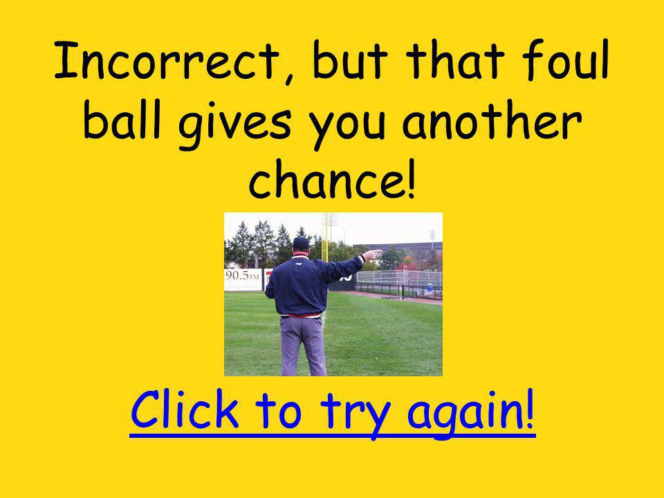 Incorrect, but that foul ball gives you another chance! Click to try again!