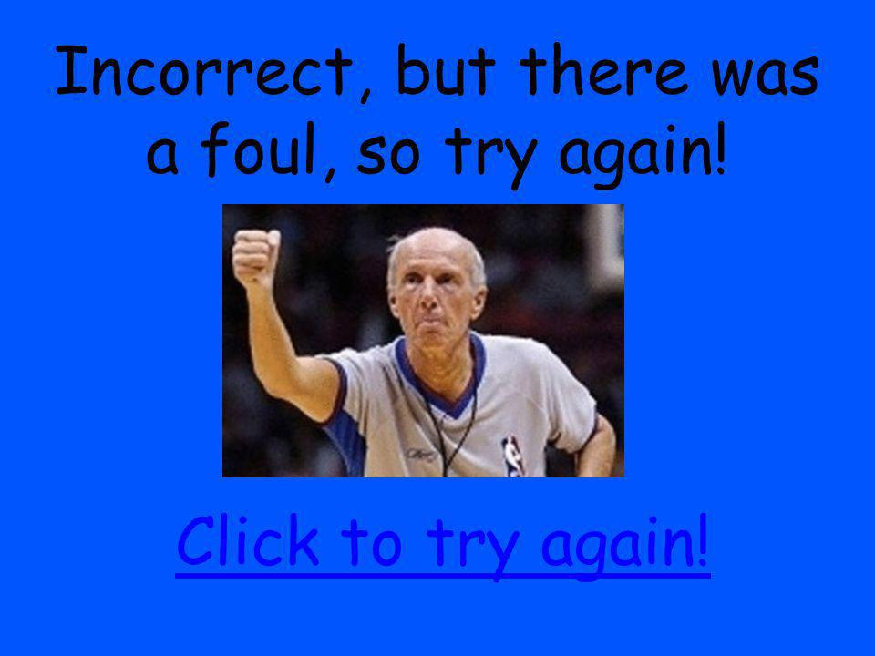 Incorrect, but there was a foul, so try again! Click to try again!