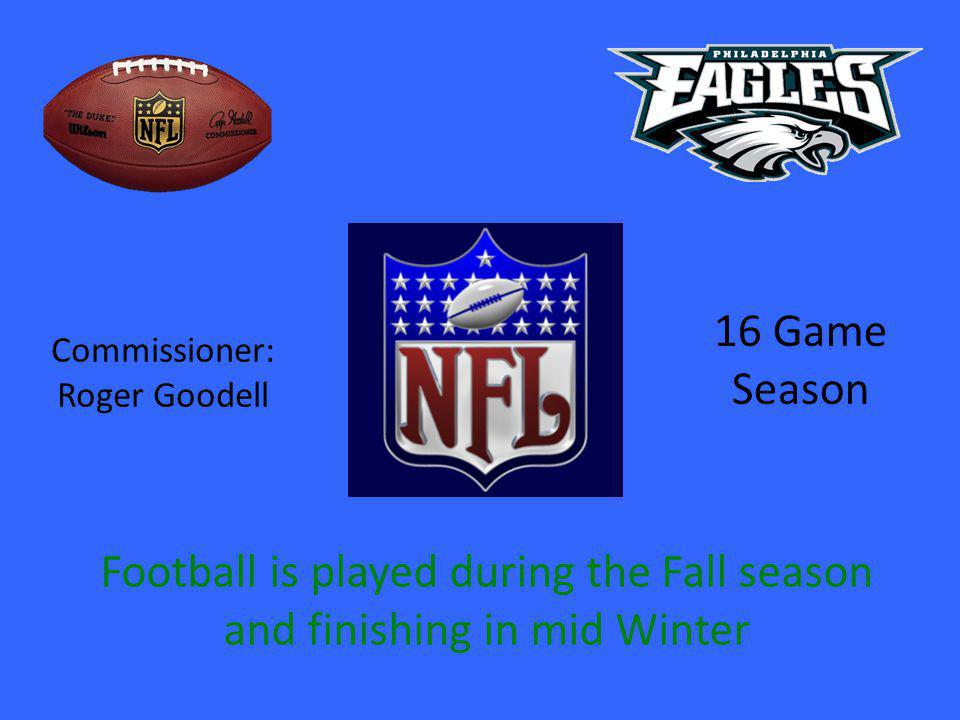 Commissioner: Roger Goodell 16 Game Season Football is played during the Fall season and finishing in mid Winter