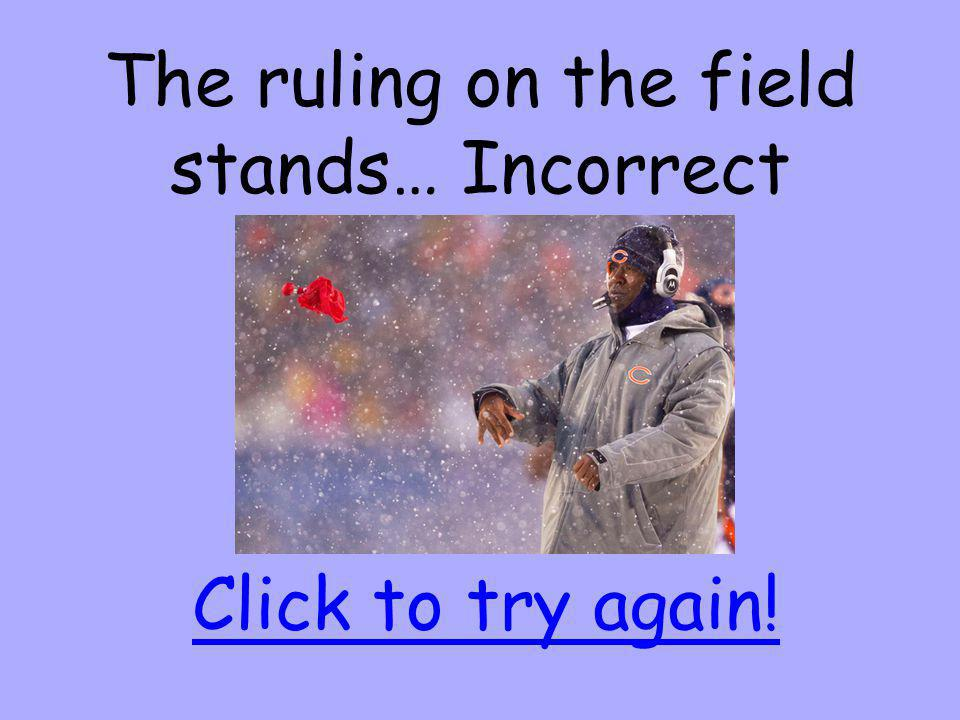 The ruling on the field stands… Incorrect Click to try again!