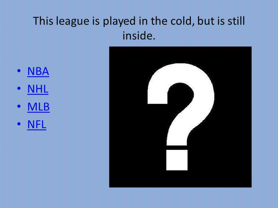 This league is played in the cold, but is still inside. NBA NHL MLB NFL