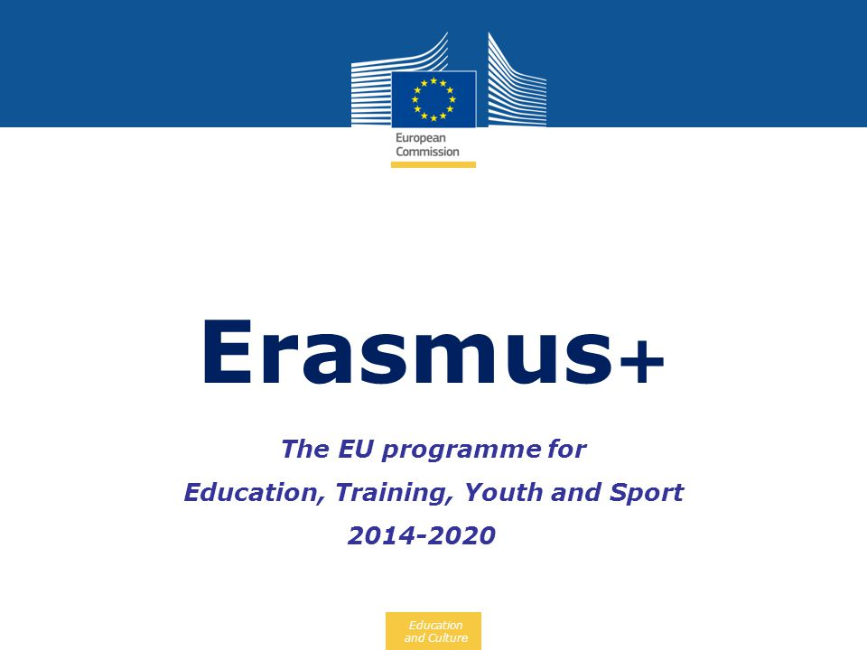 Education and Culture The EU programme for Education, Training, Youth and Sport 2014-2020 Erasmus +