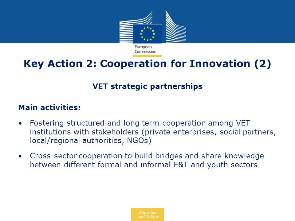 Education and Culture Key Action 2: Cooperation for Innovation (2) VET strategic partnerships Main activities: Fostering structured and long term coop