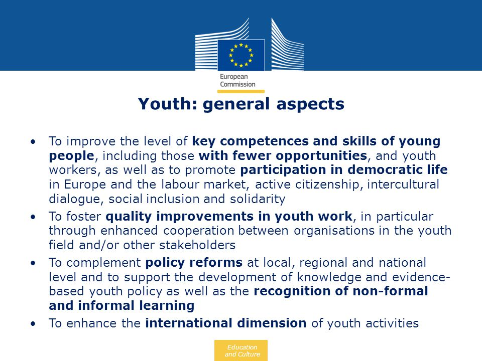 Education and Culture Youth: general aspects To improve the level of key competences and skills of young people, including those with fewer opportunit