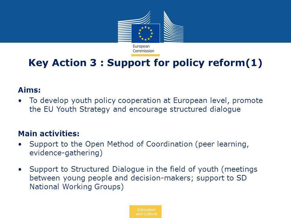 Education and Culture Aims: To develop youth policy cooperation at European level, promote the EU Youth Strategy and encourage structured dialogue Mai