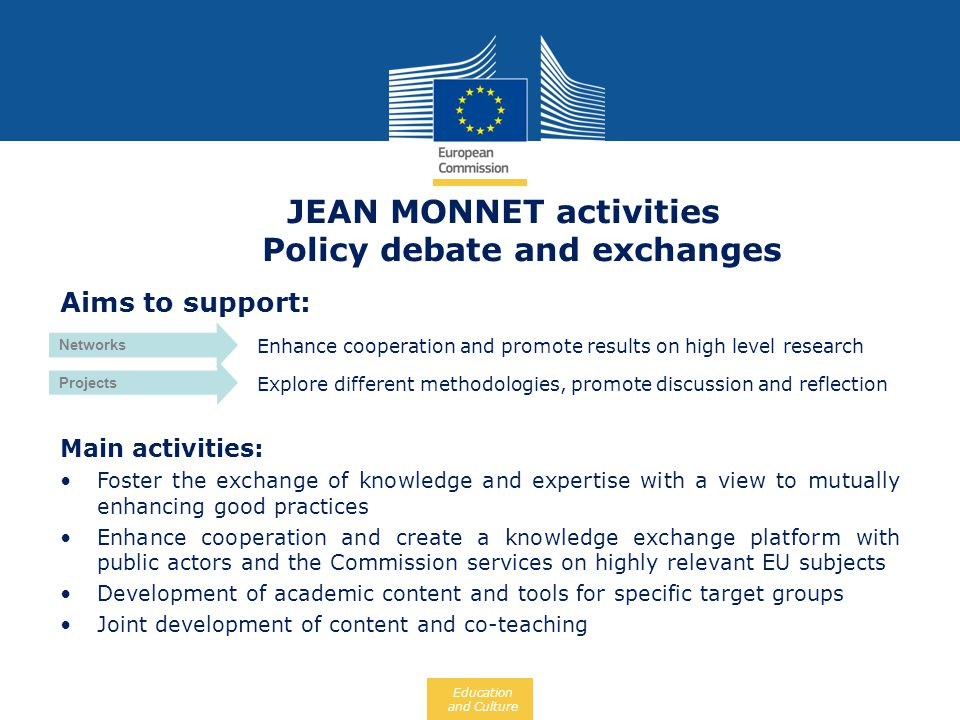 Education and Culture JEAN MONNET activities Policy debate and exchanges Aims to support: Enhance cooperation and promote results on high level resear
