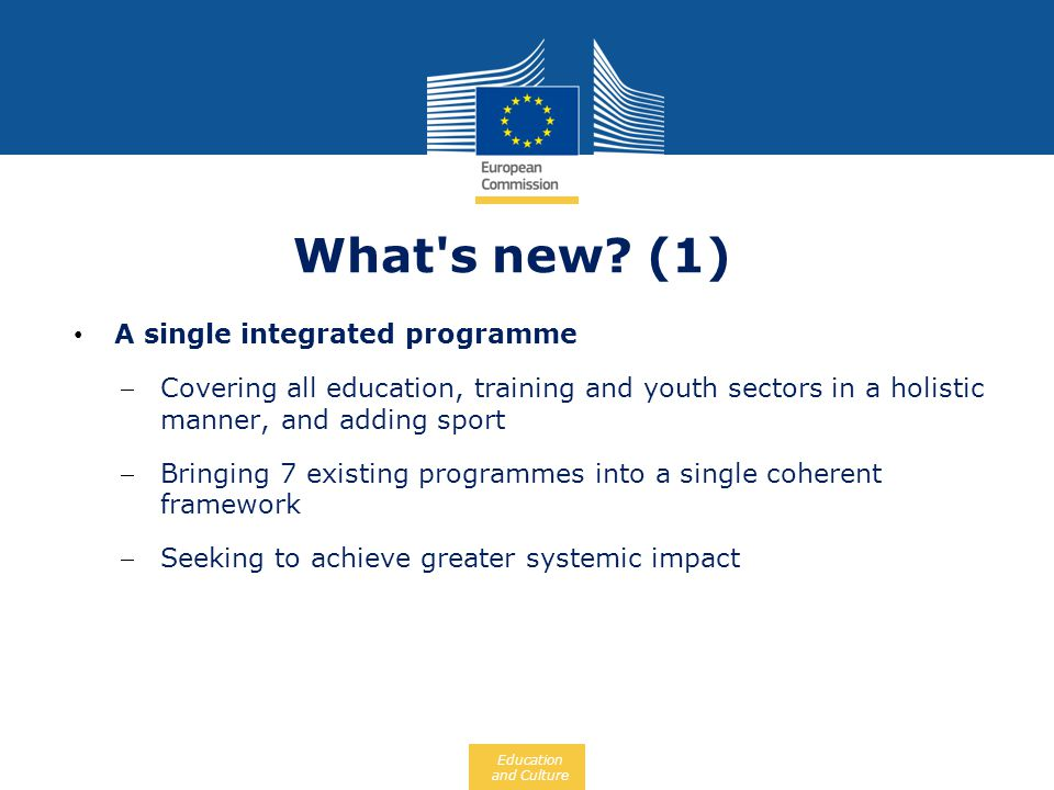 Education and Culture What's new? (1) A single integrated programme Covering all education, training and youth sectors in a holistic manner, and addin