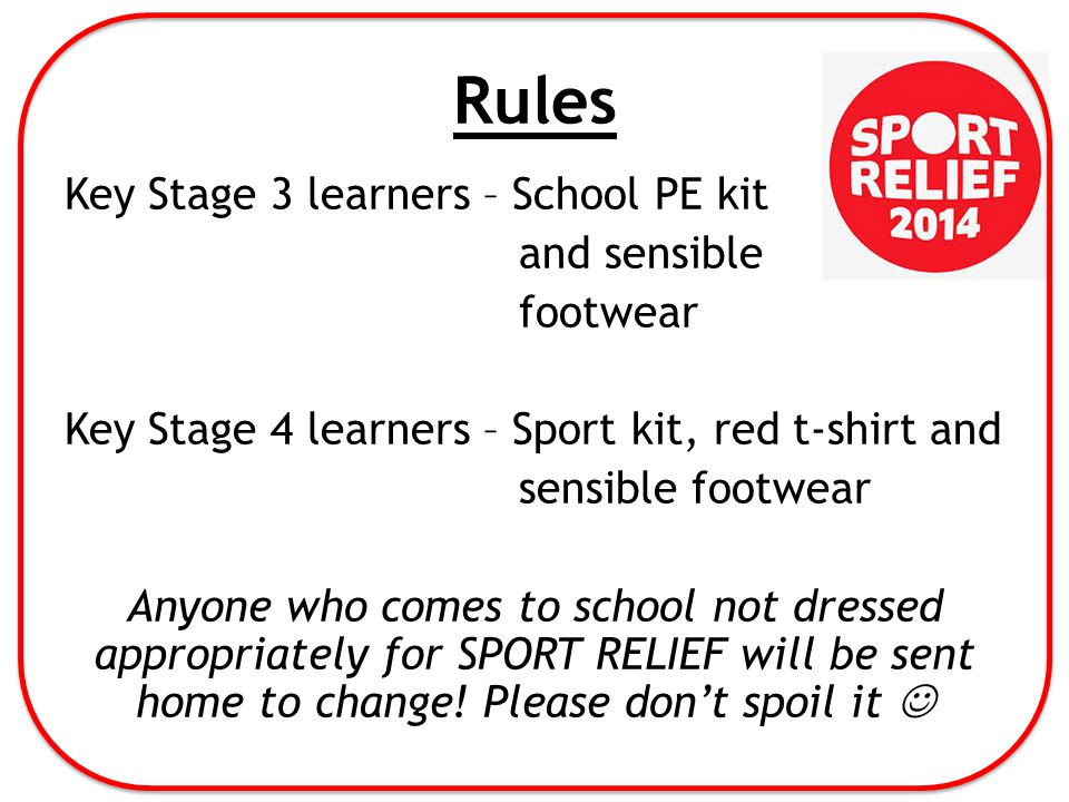 Rules Key Stage 3 learners – School PE kit and sensible footwear Key Stage 4 learners – Sport kit, red t-shirt and sensible footwear Anyone who comes to school not dressed appropriately for SPORT RELIEF will be sent home to change.
