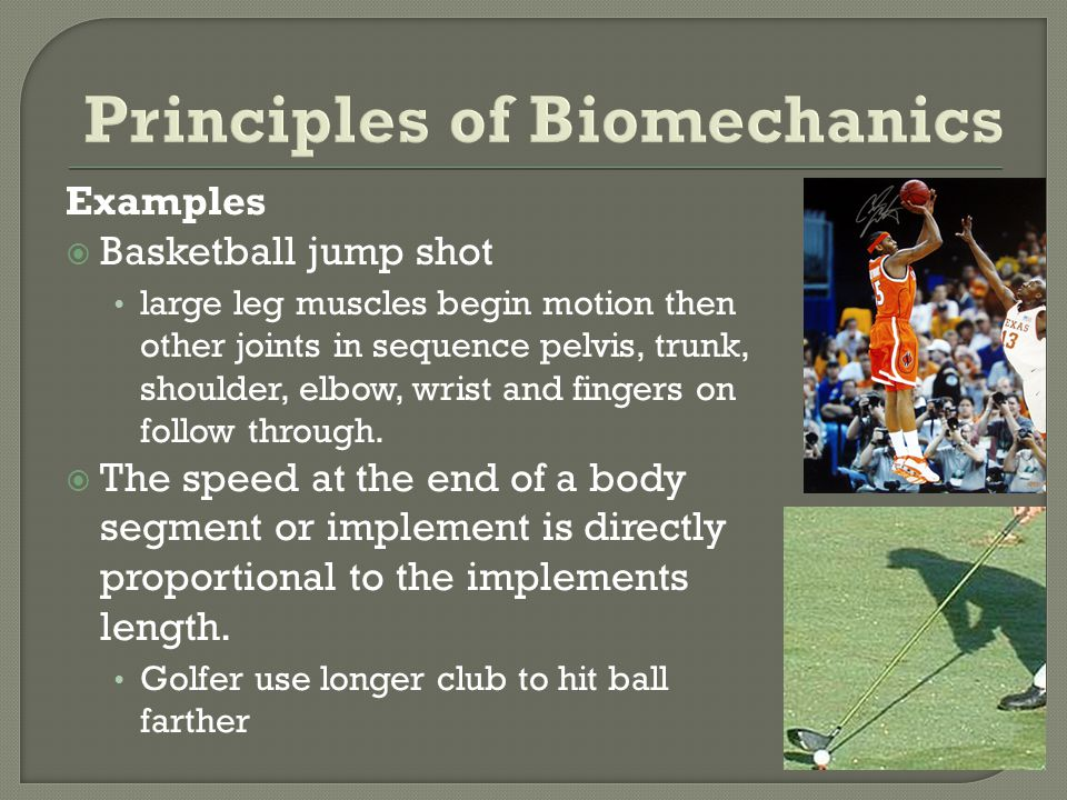 Examples Basketball jump shot large leg muscles begin motion then other joints in sequence pelvis, trunk, shoulder, elbow, wrist and fingers on follow