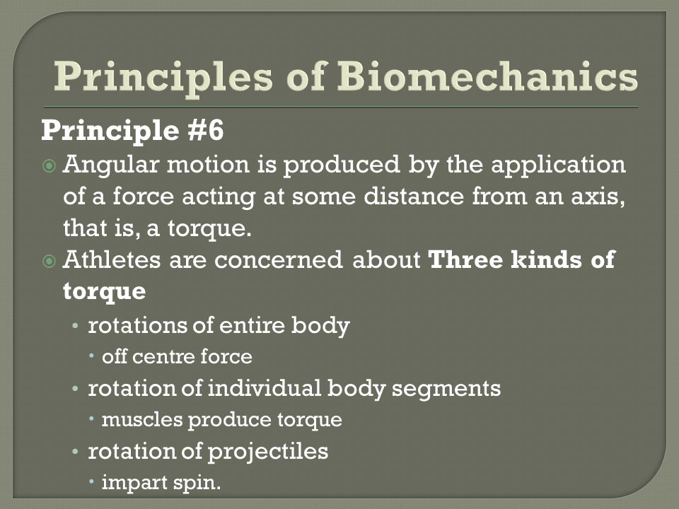 Principle #6 Angular motion is produced by the application of a force acting at some distance from an axis, that is, a torque. Athletes are concerned