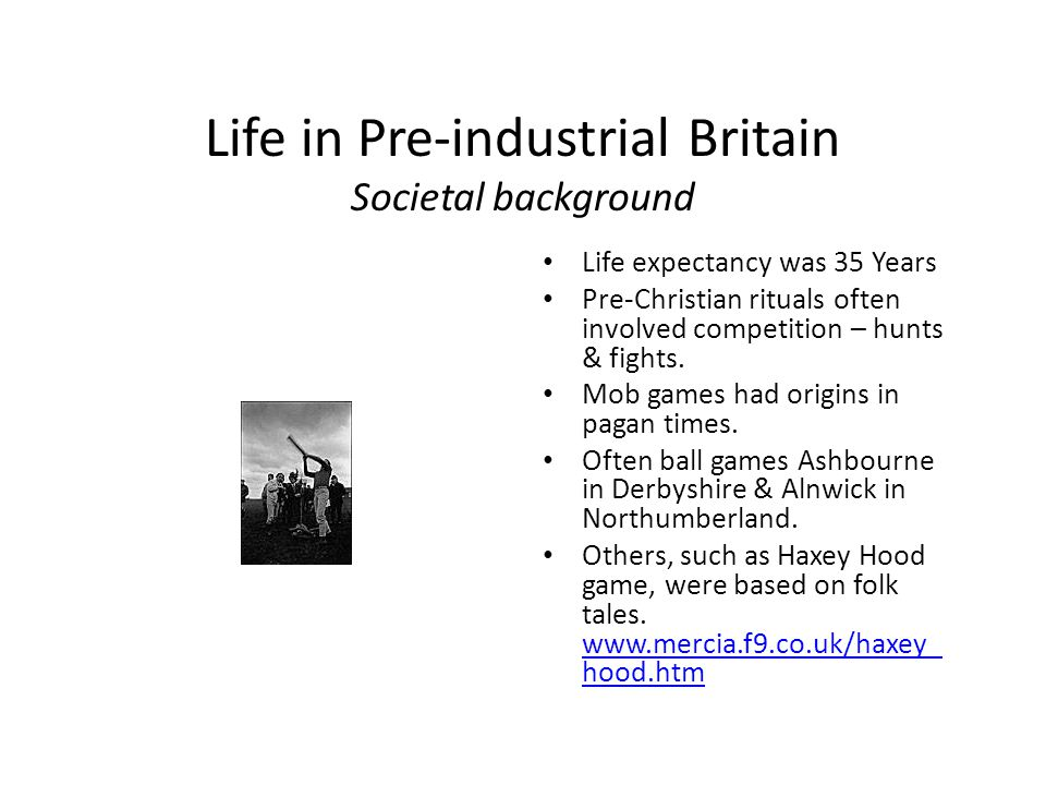 Life in Pre-industrial Britain Societal background Life expectancy was 35 Years Pre-Christian rituals often involved competition – hunts & fights.