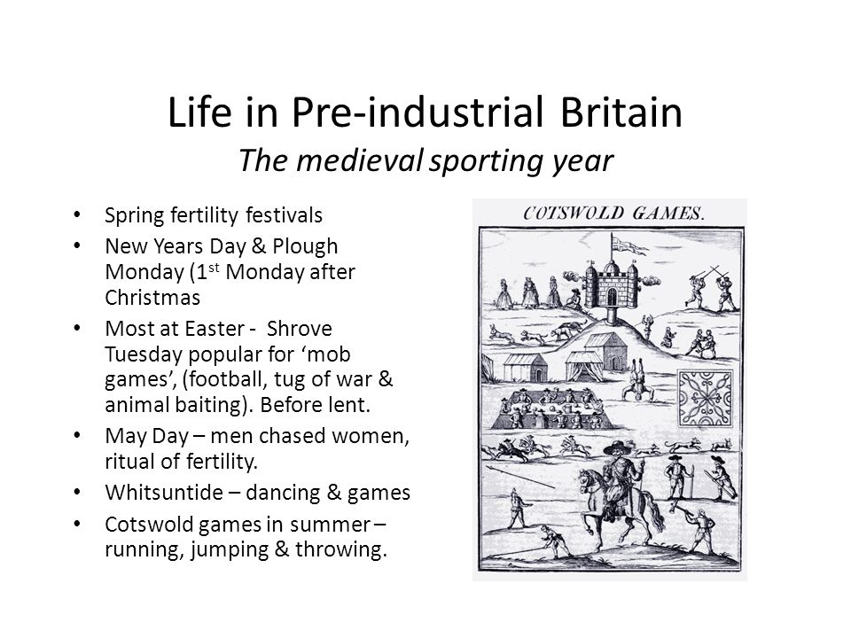 Life in Pre-industrial Britain The medieval sporting year Spring fertility festivals New Years Day & Plough Monday (1 st Monday after Christmas Most at Easter - Shrove Tuesday popular for mob games, (football, tug of war & animal baiting).
