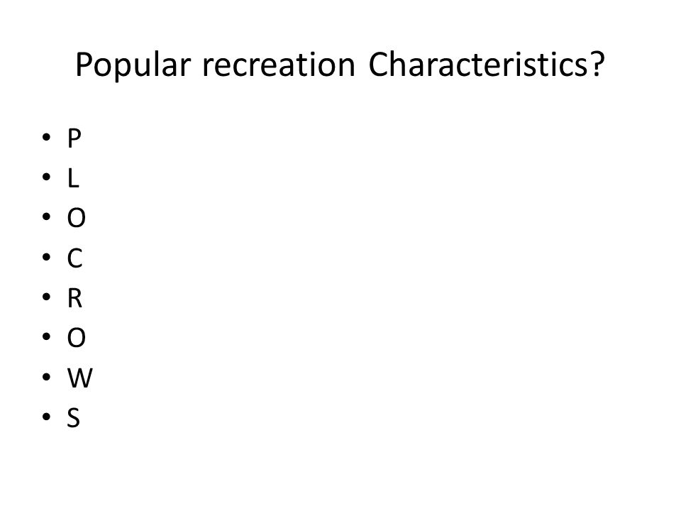 Popular recreation Characteristics? P L O C R O W S