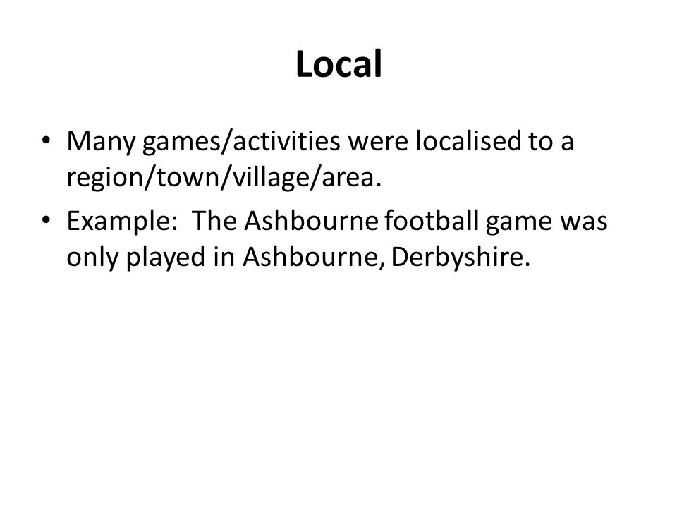 Local Many games/activities were localised to a region/town/village/area.