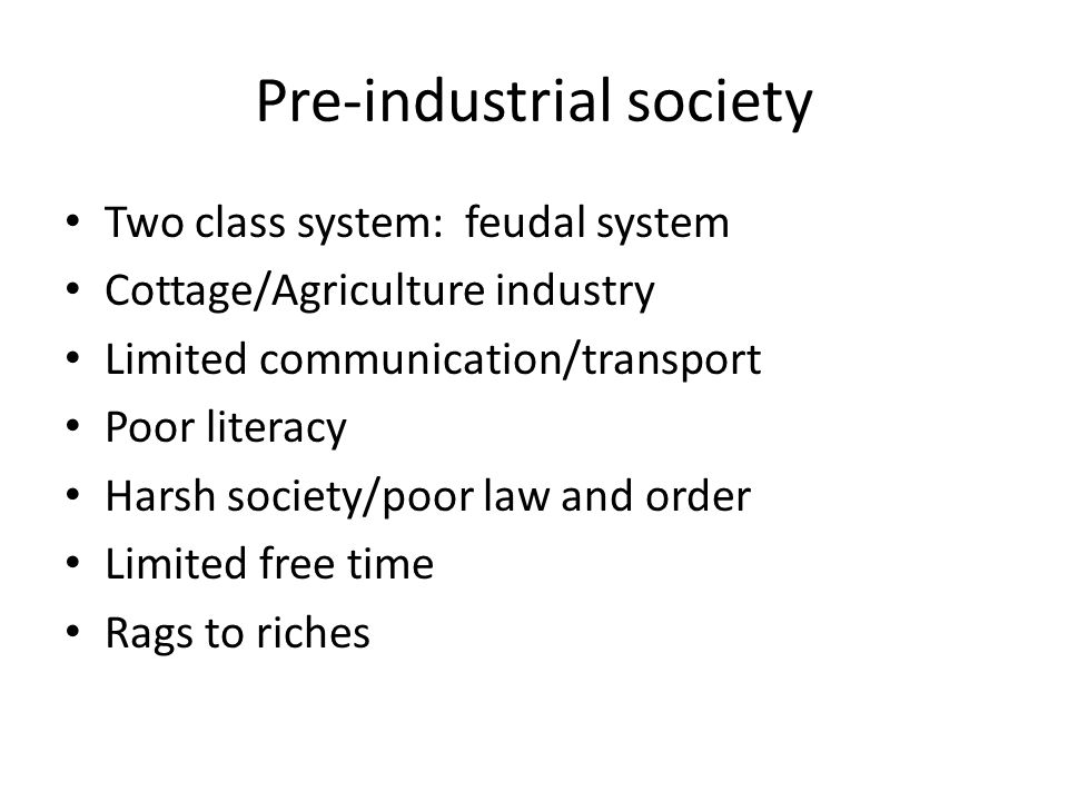 Pre-industrial society Two class system: feudal system Cottage/Agriculture industry Limited communication/transport Poor literacy Harsh society/poor law and order Limited free time Rags to riches