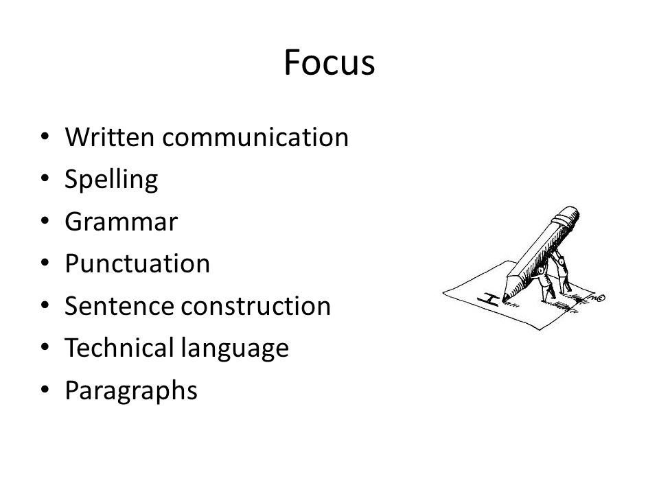 Focus Written communication Spelling Grammar Punctuation Sentence construction Technical language Paragraphs