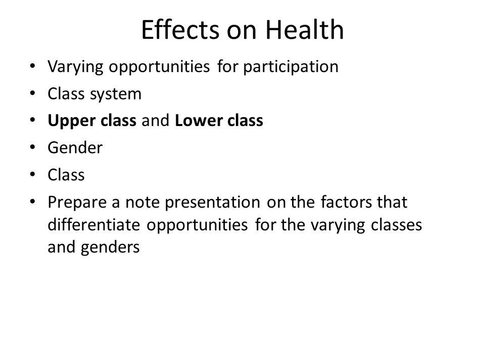 Effects on Health Varying opportunities for participation Class system Upper class and Lower class Gender Class Prepare a note presentation on the factors that differentiate opportunities for the varying classes and genders