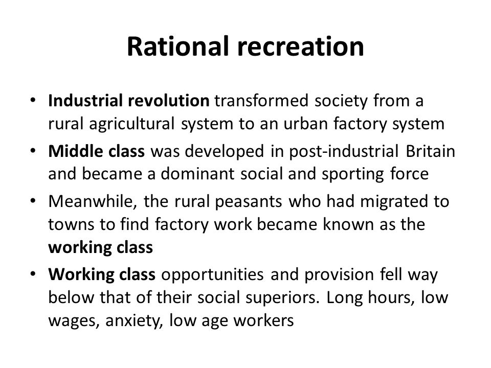 Rational recreation Industrial revolution transformed society from a rural agricultural system to an urban factory system Middle class was developed in post-industrial Britain and became a dominant social and sporting force Meanwhile, the rural peasants who had migrated to towns to find factory work became known as the working class Working class opportunities and provision fell way below that of their social superiors.