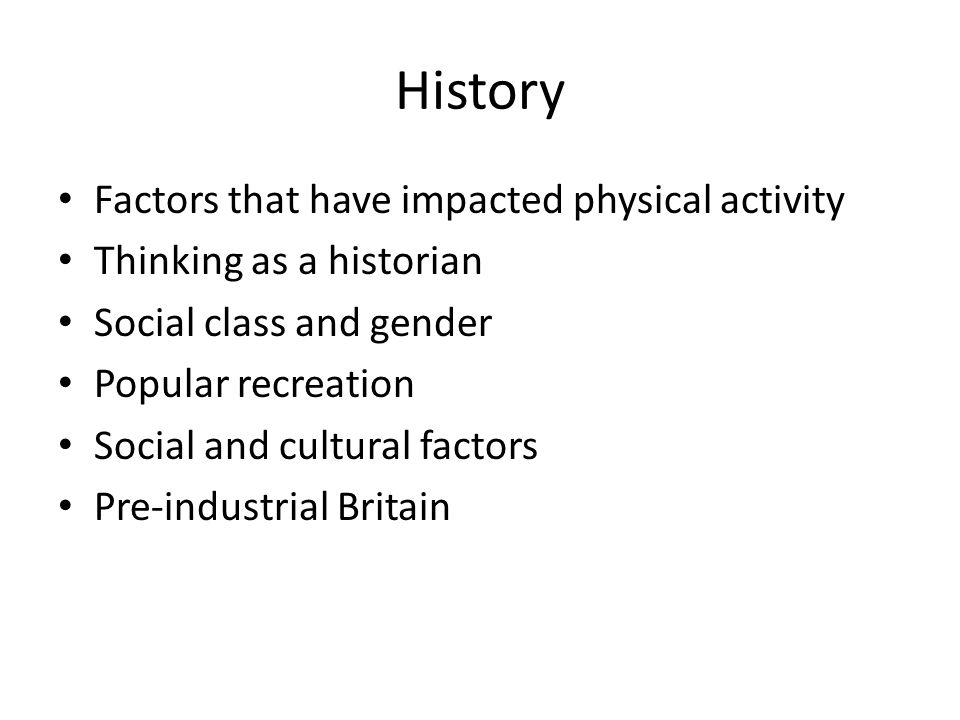 History Factors that have impacted physical activity Thinking as a historian Social class and gender Popular recreation Social and cultural factors Pre-industrial Britain