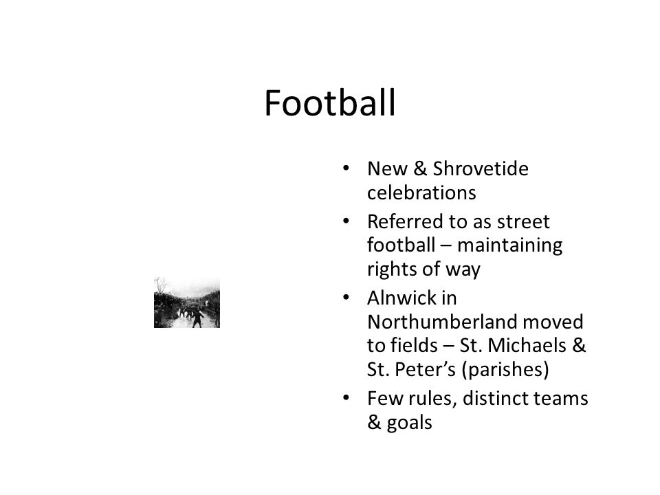 Football New & Shrovetide celebrations Referred to as street football – maintaining rights of way Alnwick in Northumberland moved to fields – St.