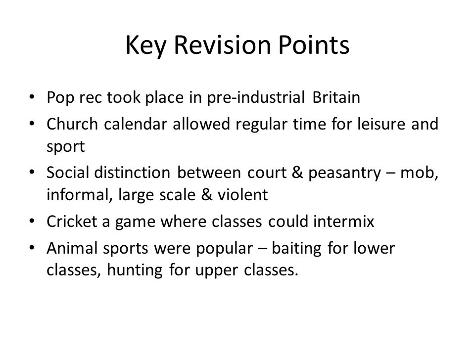 Key Revision Points Pop rec took place in pre-industrial Britain Church calendar allowed regular time for leisure and sport Social distinction between court & peasantry – mob, informal, large scale & violent Cricket a game where classes could intermix Animal sports were popular – baiting for lower classes, hunting for upper classes.