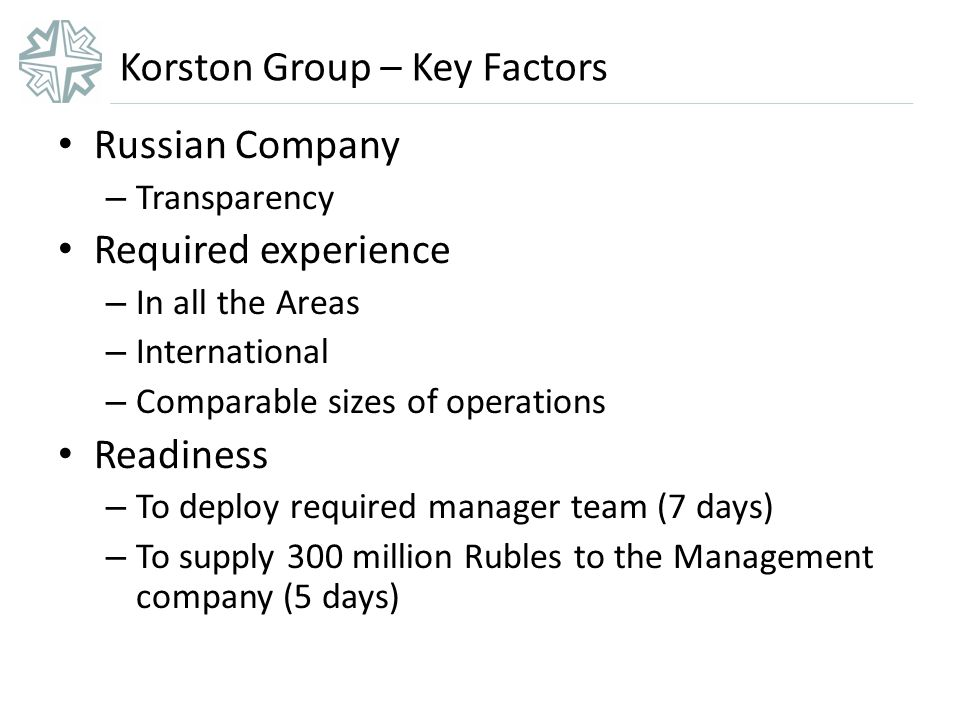 Korston Group – Key Factors Russian Company – Transparency Required experience – In all the Areas – International – Comparable sizes of operations Readiness – To deploy required manager team (7 days) – To supply 300 million Rubles to the Management company (5 days)