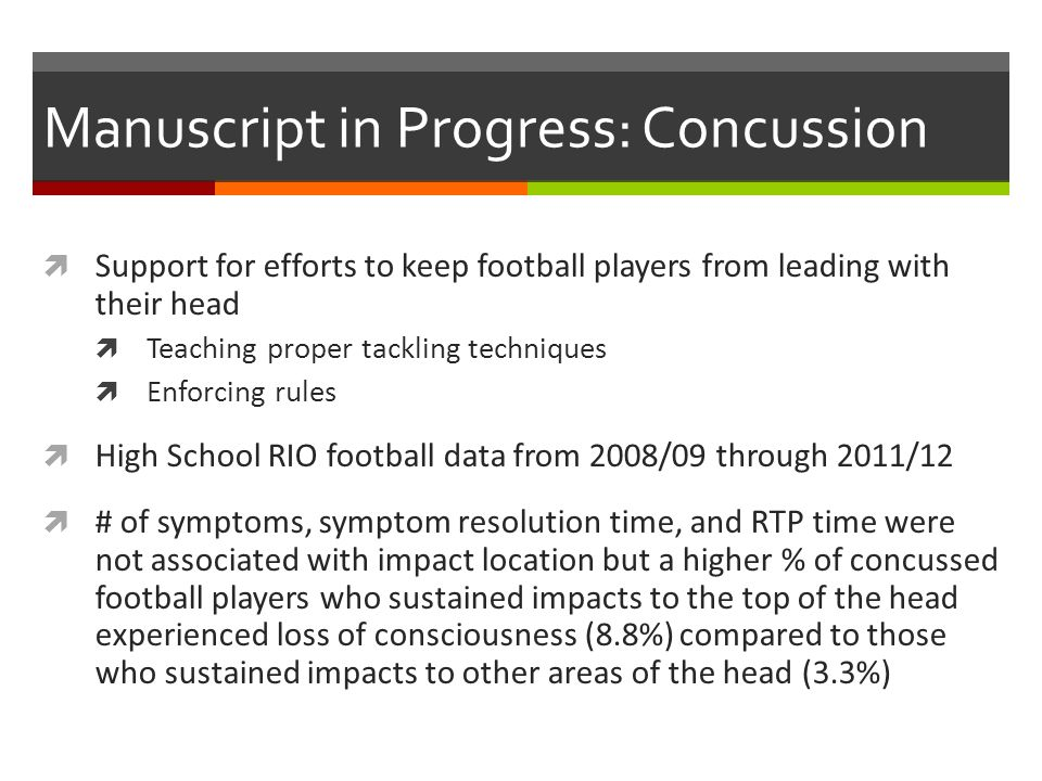 Manuscript in Progress: Concussion Support for efforts to keep football players from leading with their head Teaching proper tackling techniques Enforcing rules High School RIO football data from 2008/09 through 2011/12 # of symptoms, symptom resolution time, and RTP time were not associated with impact location but a higher % of concussed football players who sustained impacts to the top of the head experienced loss of consciousness (8.8%) compared to those who sustained impacts to other areas of the head (3.3%)