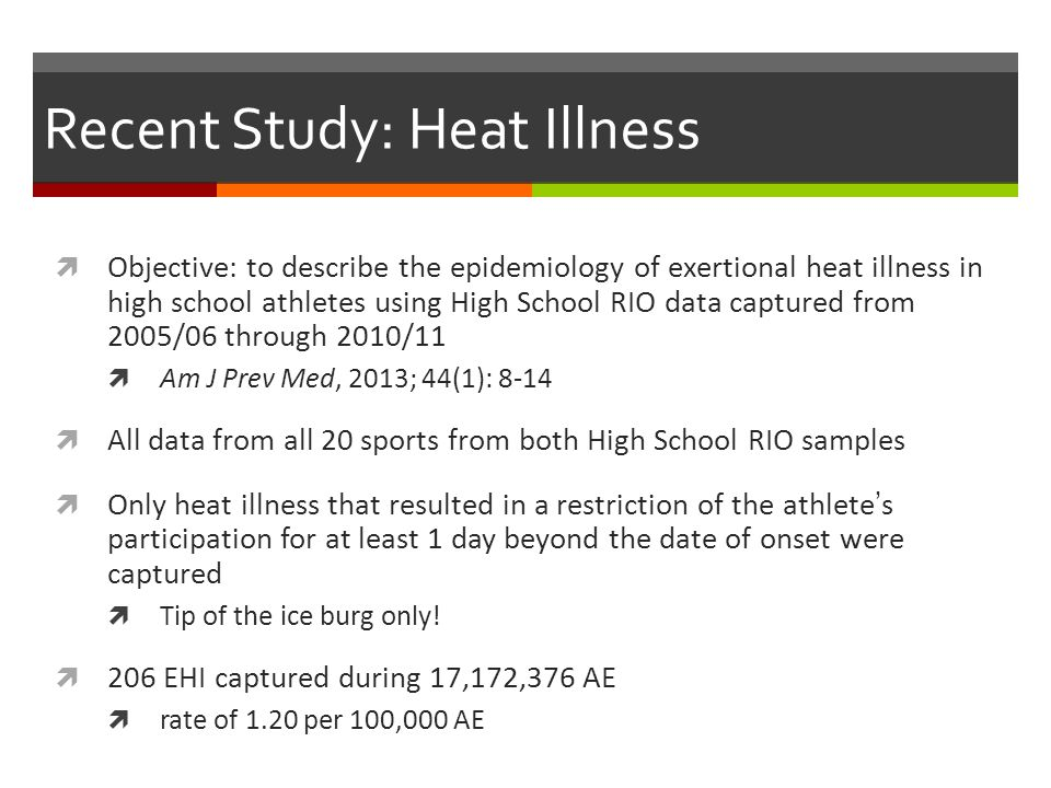 Recent Study: Heat Illness Objective: to describe the epidemiology of exertional heat illness in high school athletes using High School RIO data captured from 2005/06 through 2010/11 Am J Prev Med, 2013; 44(1): 8-14 All data from all 20 sports from both High School RIO samples Only heat illness that resulted in a restriction of the athletes participation for at least 1 day beyond the date of onset were captured Tip of the ice burg only.