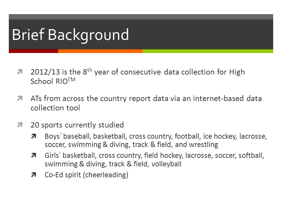 Brief Background 2012/13 is the 8 th year of consecutive data collection for High School RIO TM ATs from across the country report data via an internet-based data collection tool 20 sports currently studied Boys baseball, basketball, cross country, football, ice hockey, lacrosse, soccer, swimming & diving, track & field, and wrestling Girls basketball, cross country, field hockey, lacrosse, soccer, softball, swimming & diving, track & field, volleyball Co-Ed spirit (cheerleading)