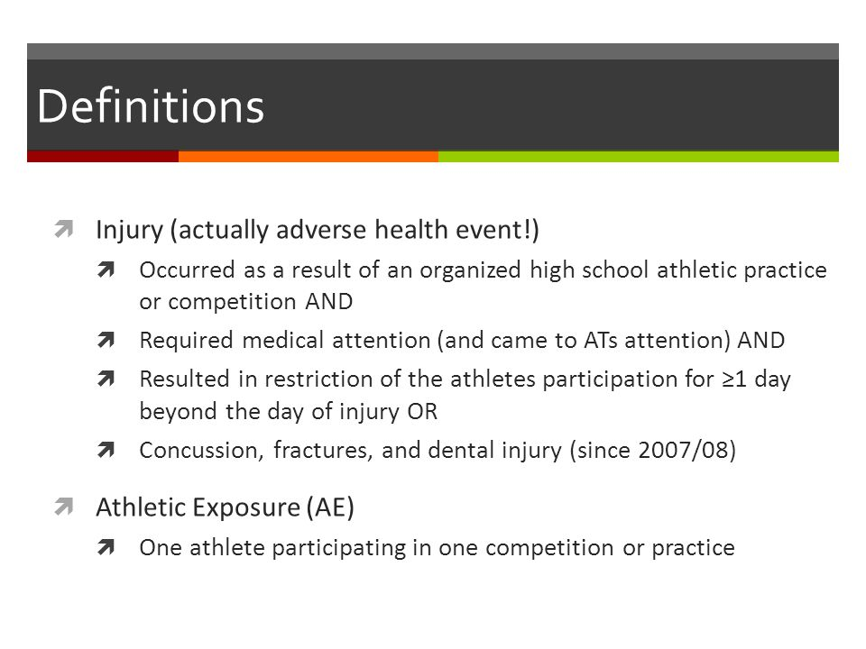 Definitions Injury (actually adverse health event!) Occurred as a result of an organized high school athletic practice or competition AND Required medical attention (and came to ATs attention) AND Resulted in restriction of the athletes participation for 1 day beyond the day of injury OR Concussion, fractures, and dental injury (since 2007/08) Athletic Exposure (AE) One athlete participating in one competition or practice