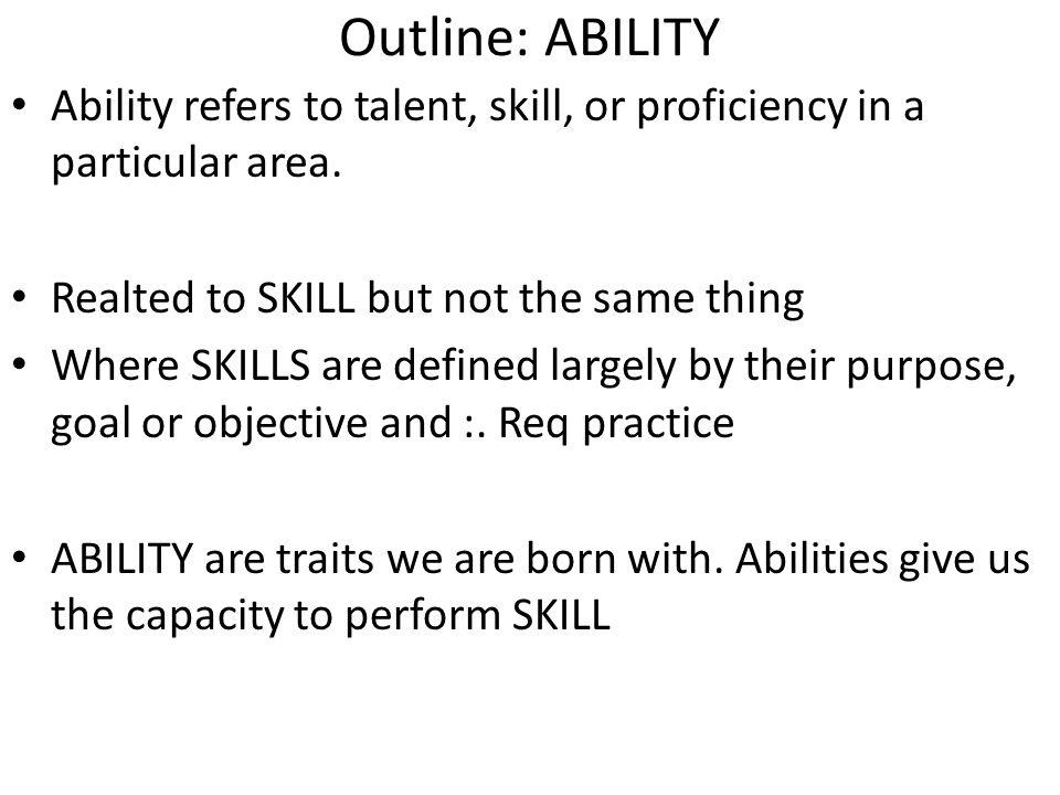 Outline: ABILITY Ability refers to talent, skill, or proficiency in a particular area. Realted to SKILL but not the same thing Where SKILLS are define