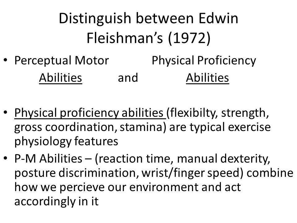 Distinguish between Edwin Fleishmans (1972) Perceptual MotorPhysical Proficiency Abilities and Abilities Physical proficiency abilities (flexibilty, s