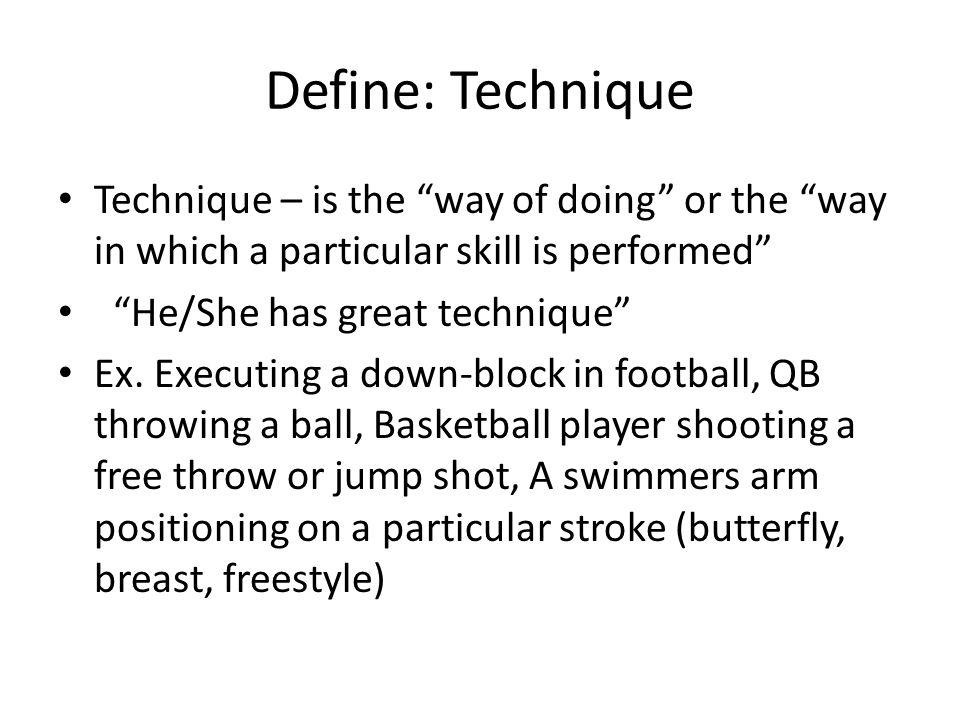 Define: Technique Technique – is the way of doing or the way in which a particular skill is performed He/She has great technique Ex. Executing a down-