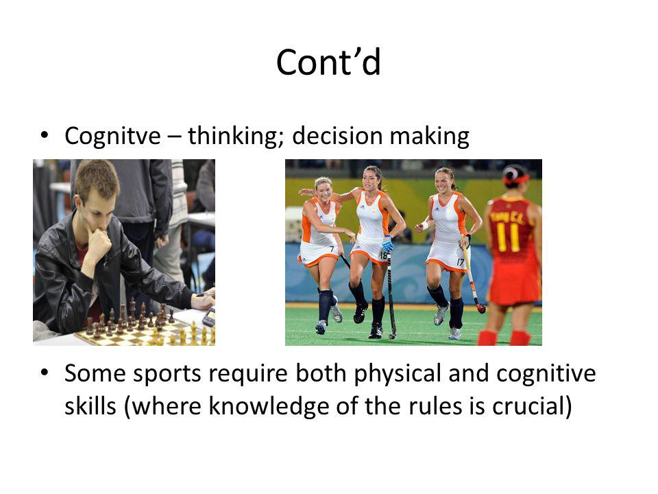 Contd Cognitve – thinking; decision making Some sports require both physical and cognitive skills (where knowledge of the rules is crucial)
