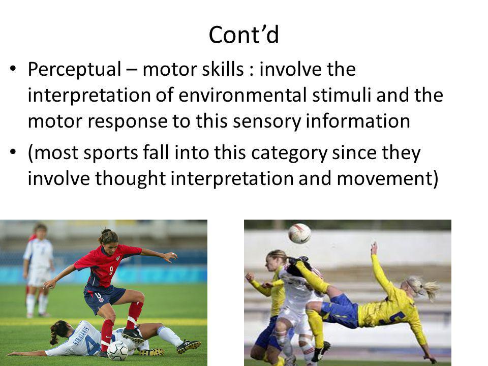 Contd Perceptual – motor skills : involve the interpretation of environmental stimuli and the motor response to this sensory information (most sports