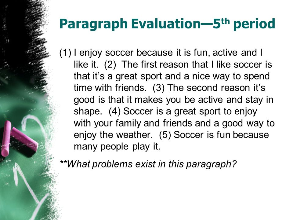 Paragraph Evaluation5 th period (1)I enjoy soccer because it is fun, active and I like it. (2) The first reason that I like soccer is that its a great
