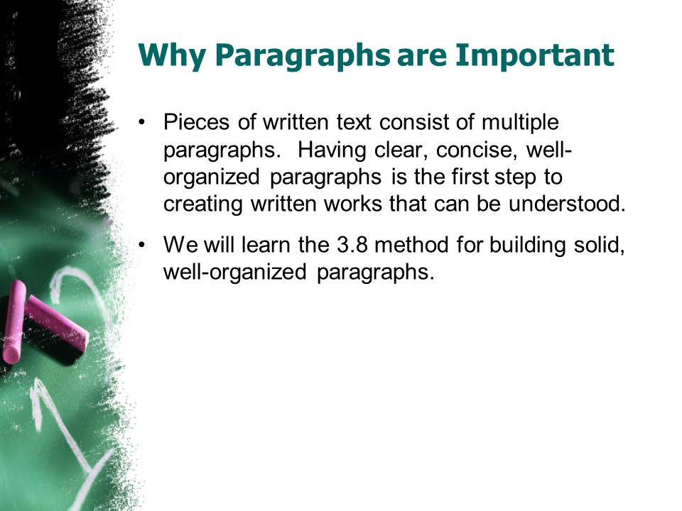 Why Paragraphs are Important Pieces of written text consist of multiple paragraphs. Having clear, concise, well- organized paragraphs is the first ste