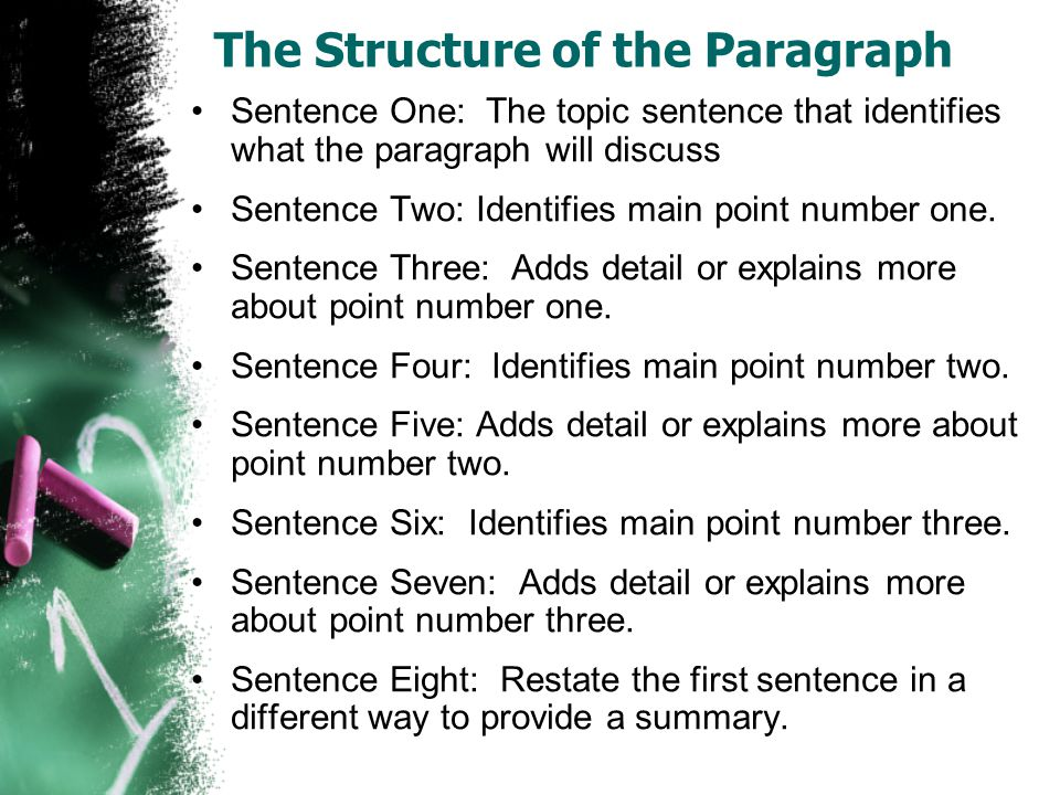 The Structure of the Paragraph Sentence One: The topic sentence that identifies what the paragraph will discuss Sentence Two: Identifies main point nu