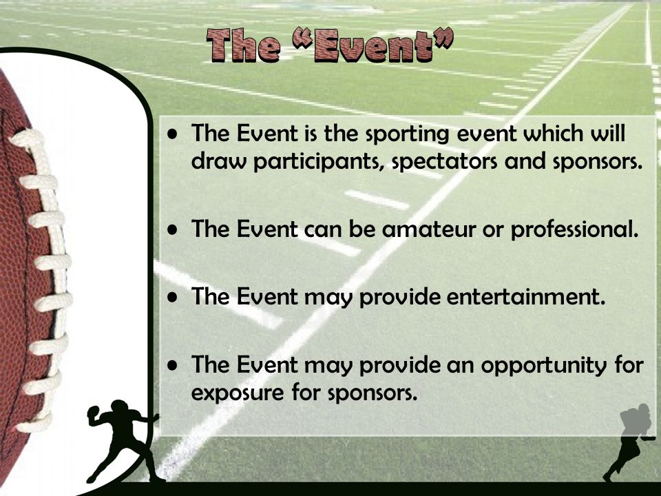 The Event is the sporting event which will draw participants, spectators and sponsors. The Event can be amateur or professional. The Event may provide