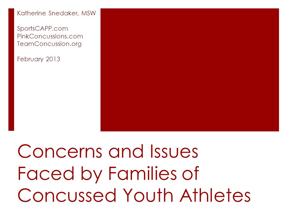 Concerns and Issues Faced by Families of Concussed Youth Athletes Katherine Snedaker, MSW SportsCAPP.com PinkConcussions.com TeamConcussion.org Februa