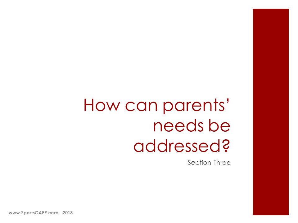 How can parents needs be addressed? Section Three www.SportsCAPP.com 2013