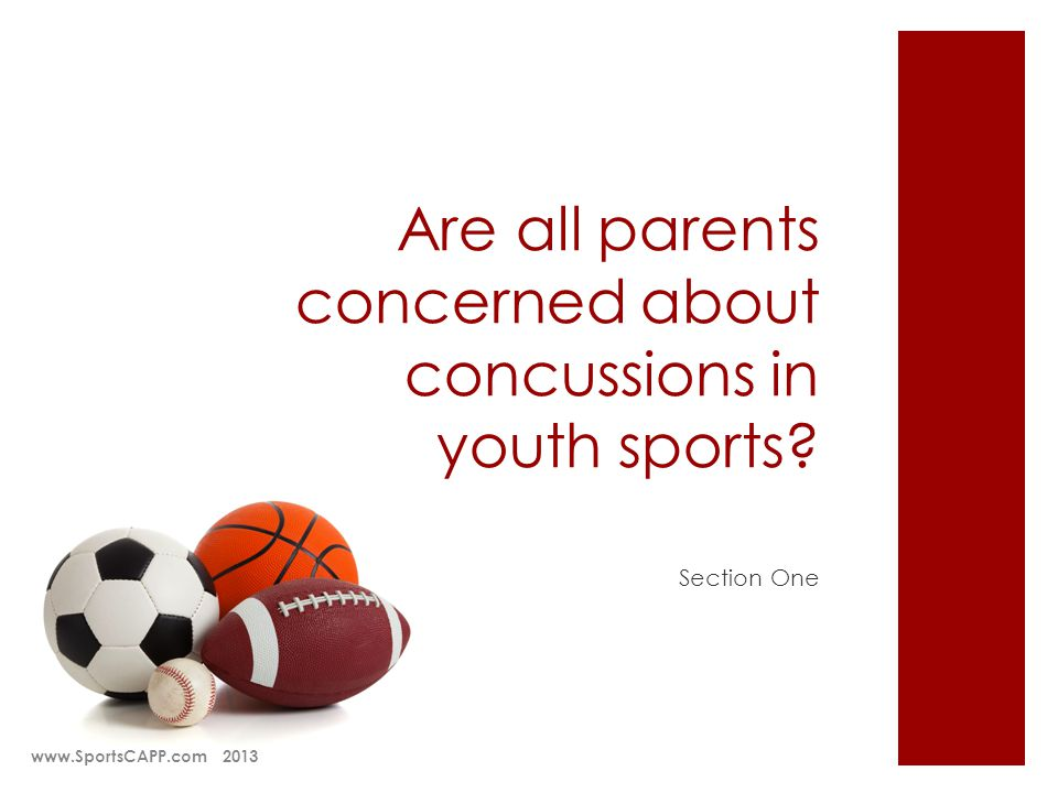 Are all parents concerned about concussions in youth sports? Section One www.SportsCAPP.com 2013