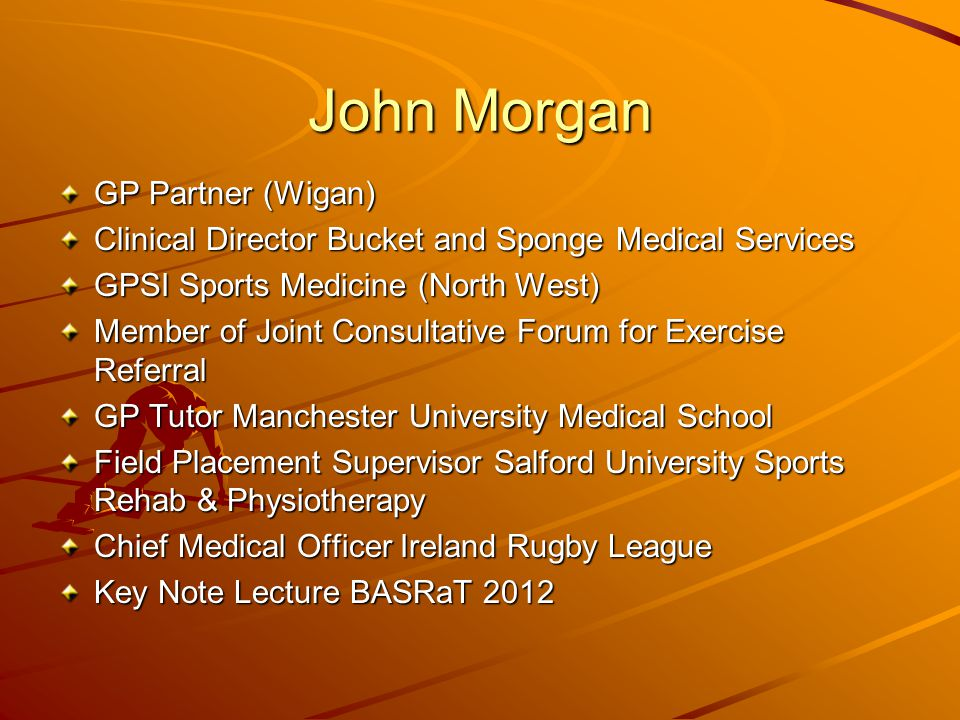 John Morgan GP Partner (Wigan) Clinical Director Bucket and Sponge Medical Services GPSI Sports Medicine (North West) Member of Joint Consultative For