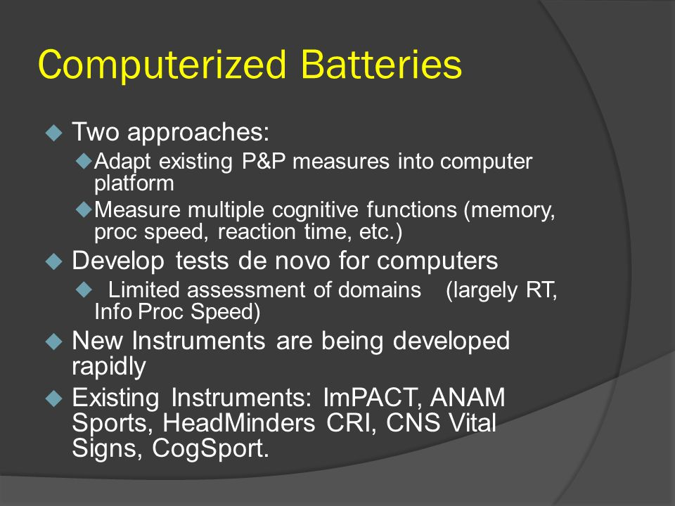 Computerized Batteries Two approaches: Adapt existing P&P measures into computer platform Measure multiple cognitive functions (memory, proc speed, reaction time, etc.) Develop tests de novo for computers Limited assessment of domains (largely RT, Info Proc Speed) New Instruments are being developed rapidly Existing Instruments: ImPACT, ANAM Sports, HeadMinders CRI, CNS Vital Signs, CogSport.