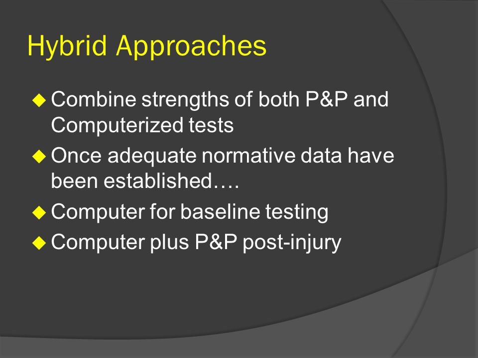 Hybrid Approaches Combine strengths of both P&P and Computerized tests Once adequate normative data have been established….