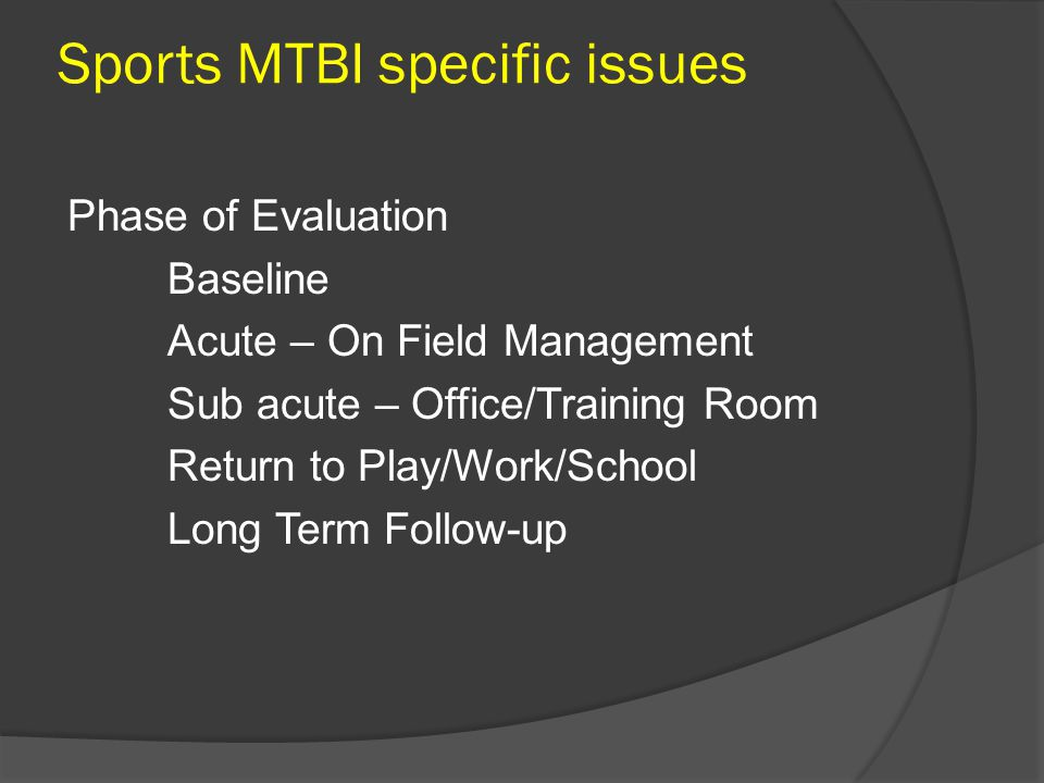 Sports MTBI specific issues Phase of Evaluation Baseline Acute – On Field Management Sub acute – Office/Training Room Return to Play/Work/School Long Term Follow-up