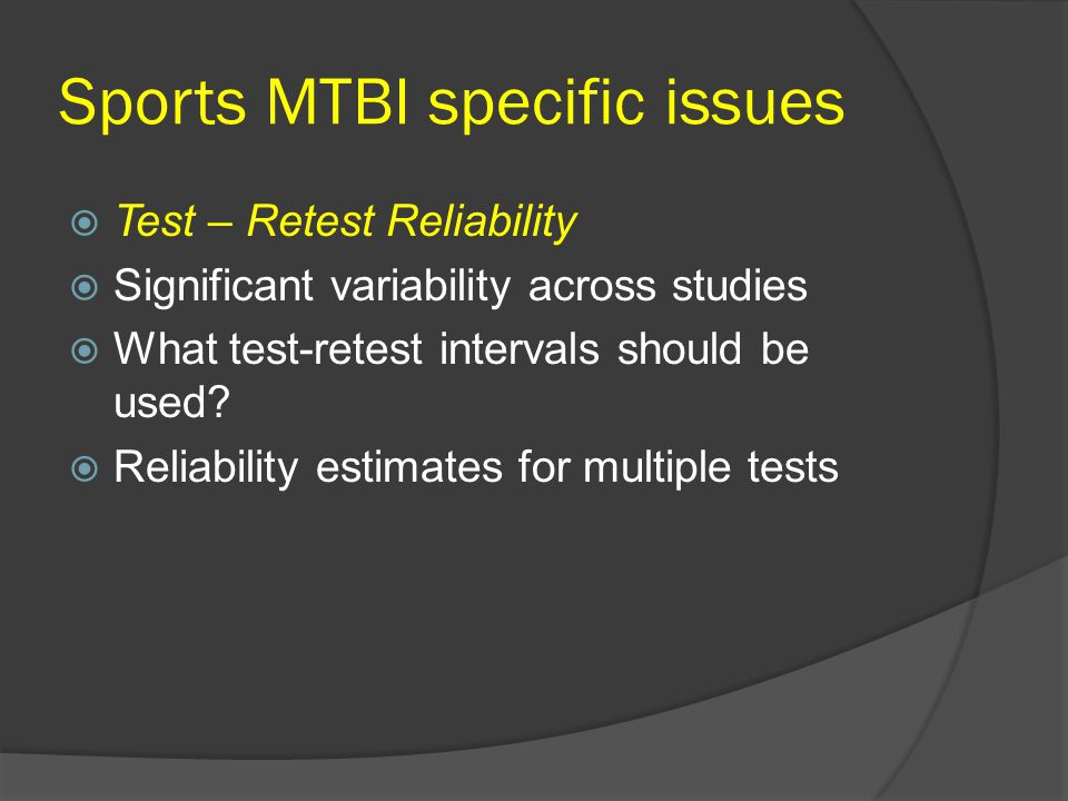 Sports MTBI specific issues Test – Retest Reliability Significant variability across studies What test-retest intervals should be used.
